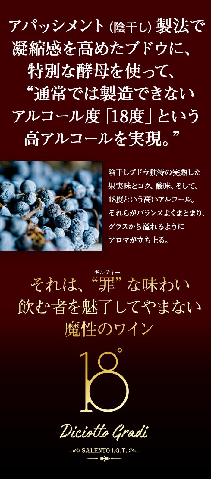 アパッシメント(陰干し)製法で凝縮感を高めたブドウに、特別な酵母を使って、通常では製造できないアルコール度「18度」という高アルコールを実現。
