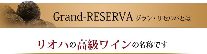 Grand RESERVAとはリオハの高級ワインの名称です